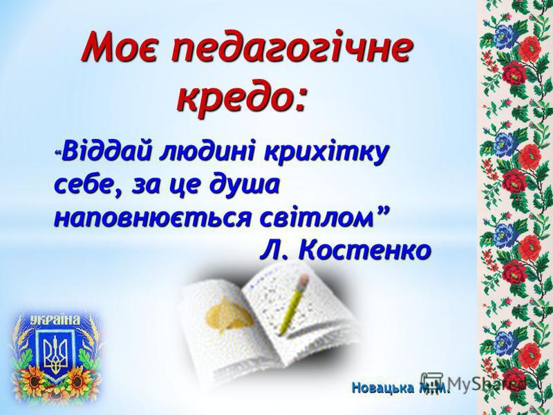 Моє педагогічне кредо : Моє педагогічне кредо : Віддай людині крихітку себе, за це душа наповнюється світлом Віддай людині крихітку себе, за це душа наповнюється світлом Л. Костенко Л. Костенко Новацька М.М.