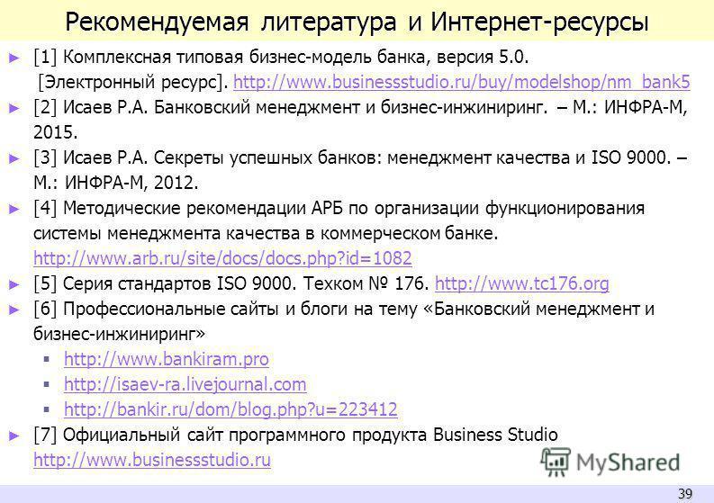 39 Рекомендуемая литература и Интернет-ресурсы [1] Комплексная типовая бизнес-модель банка, версия 5.0. [Электронный ресурс]. http://www.businessstudio.ru/buy/modelshop/nm_bank5http://www.businessstudio.ru/buy/modelshop/nm_bank5 [2] Исаев Р.А. Банков