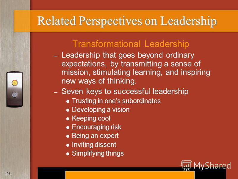 Copyright © 2008 by South-Western, a division of Thomson Learning. All rights reserved. 103 Related Perspectives on Leadership Transformational Leadership – Leadership that goes beyond ordinary expectations, by transmitting a sense of mission, stimul