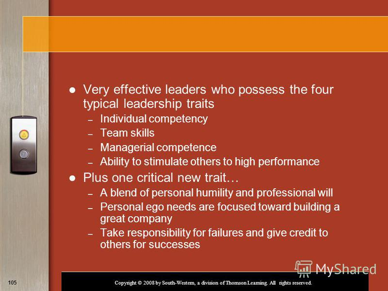 Copyright © 2008 by South-Western, a division of Thomson Learning. All rights reserved. 105 Very effective leaders who possess the four typical leadership traits – Individual competency – Team skills – Managerial competence – Ability to stimulate oth