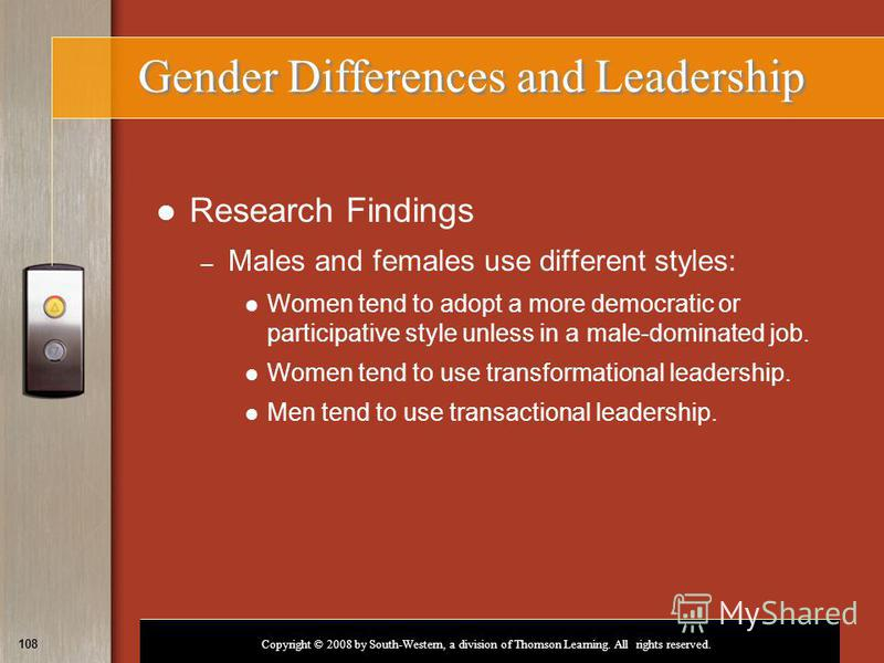 Copyright © 2008 by South-Western, a division of Thomson Learning. All rights reserved. 108 Gender Differences and Leadership Research Findings – Males and females use different styles: Women tend to adopt a more democratic or participative style unl