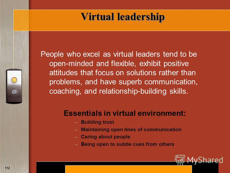 Copyright © 2008 by South-Western, a division of Thomson Learning. All rights reserved. 112 Virtual leadership People who excel as virtual leaders tend to be open-minded and flexible, exhibit positive attitudes that focus on solutions rather than pro