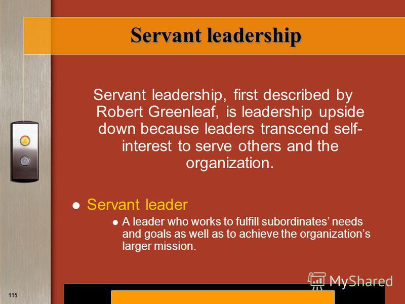 Copyright © 2008 by South-Western, a division of Thomson Learning. All rights reserved. 115 Servant leadership Servant leadership, first described by Robert Greenleaf, is leadership upside down because leaders transcend self- interest to serve others