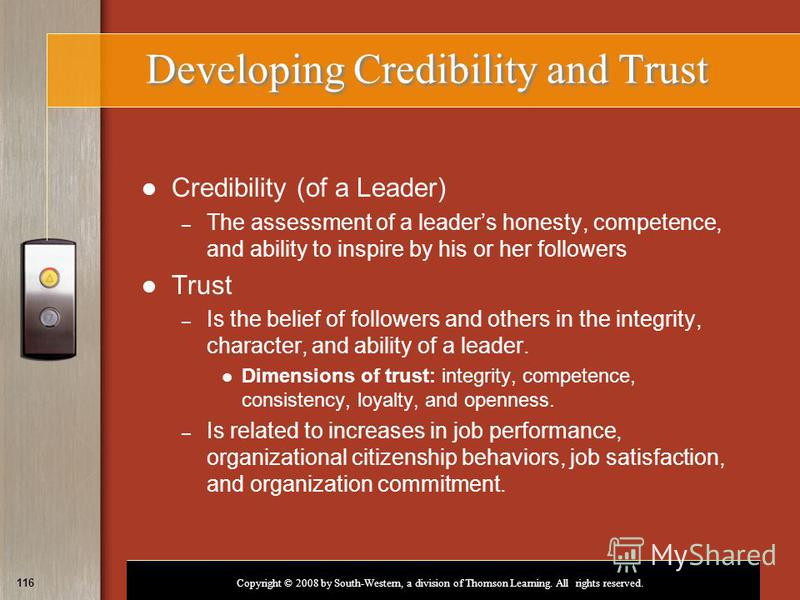 Copyright © 2008 by South-Western, a division of Thomson Learning. All rights reserved. 116 Developing Credibility and Trust Credibility (of a Leader) – The assessment of a leaders honesty, competence, and ability to inspire by his or her followers T