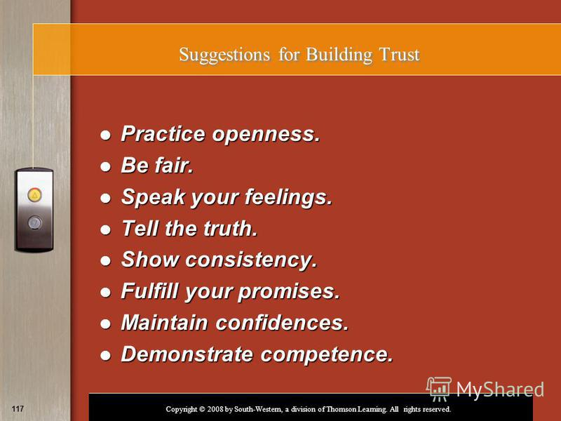 Copyright © 2008 by South-Western, a division of Thomson Learning. All rights reserved. 117 Suggestions for Building Trust Practice openness. Practice openness. Be fair. Be fair. Speak your feelings. Speak your feelings. Tell the truth. Tell the trut