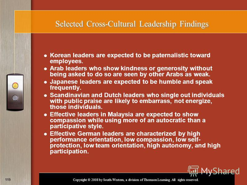 Copyright © 2008 by South-Western, a division of Thomson Learning. All rights reserved. 119 Selected Cross-Cultural Leadership Findings Korean leaders are expected to be paternalistic toward employees. Arab leaders who show kindness or generosity wit