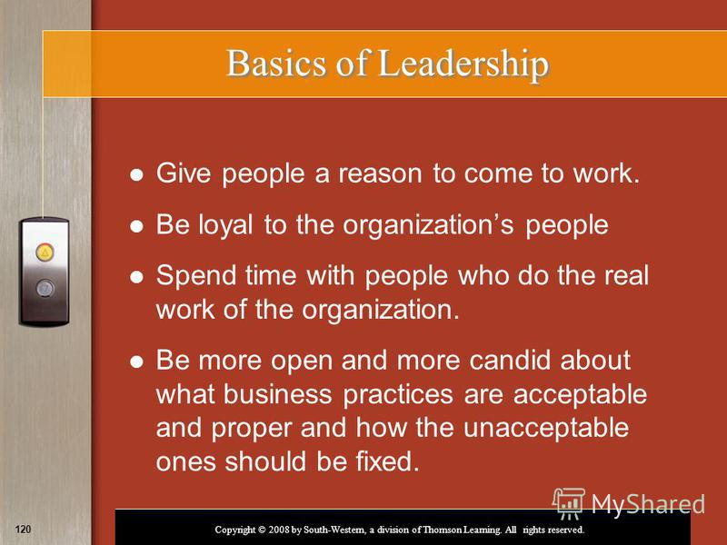Copyright © 2008 by South-Western, a division of Thomson Learning. All rights reserved. 120 Basics of Leadership Give people a reason to come to work. Be loyal to the organizations people Spend time with people who do the real work of the organizatio