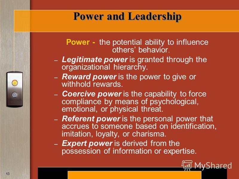 Copyright © 2008 by South-Western, a division of Thomson Learning. All rights reserved. 13 Power and Leadership Power - the potential ability to influence others behavior. – Legitimate power is granted through the organizational hierarchy. – Reward p