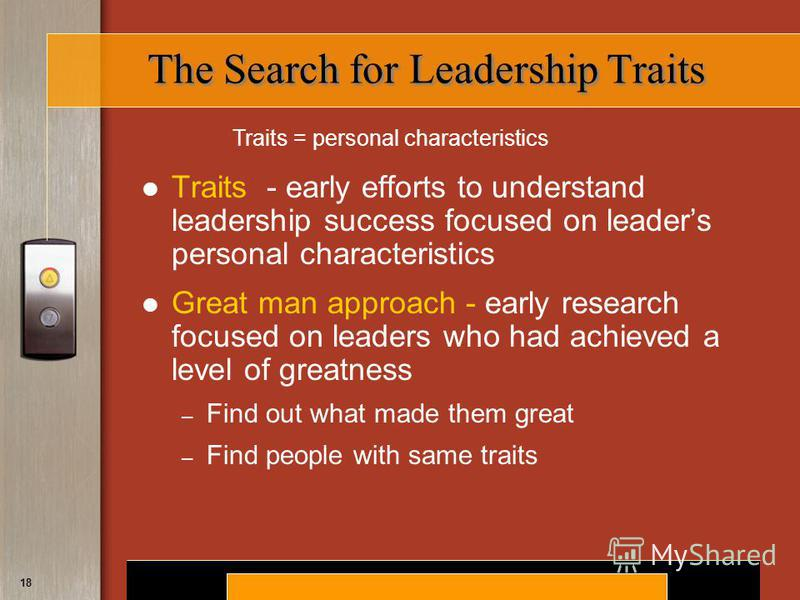 Copyright © 2008 by South-Western, a division of Thomson Learning. All rights reserved. 18 The Search for Leadership Traits Traits - early efforts to understand leadership success focused on leaders personal characteristics Great man approach - early