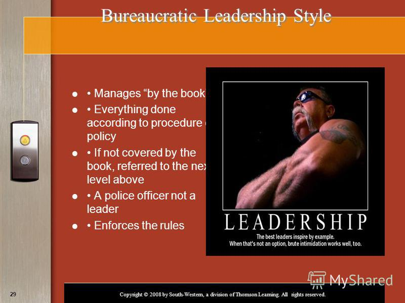 Copyright © 2008 by South-Western, a division of Thomson Learning. All rights reserved. 29 Bureaucratic Leadership Style Manages by the book¨ Everything done according to procedure or policy If not covered by the book, referred to the next level abov