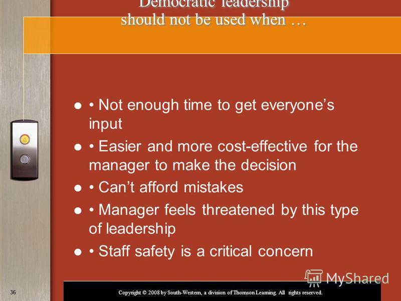 Copyright © 2008 by South-Western, a division of Thomson Learning. All rights reserved. 36 Democratic leadership should not be used when … Not enough time to get everyones input Easier and more cost-effective for the manager to make the decision Cant
