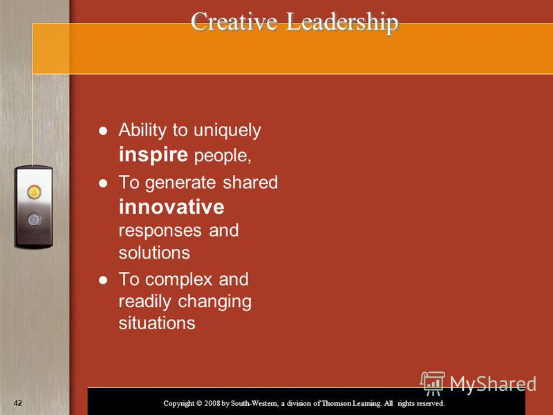 Copyright © 2008 by South-Western, a division of Thomson Learning. All rights reserved. 42 Creative Leadership Creative Leadership Ability to uniquely inspire people, To generate shared innovative responses and solutions To complex and readily changi