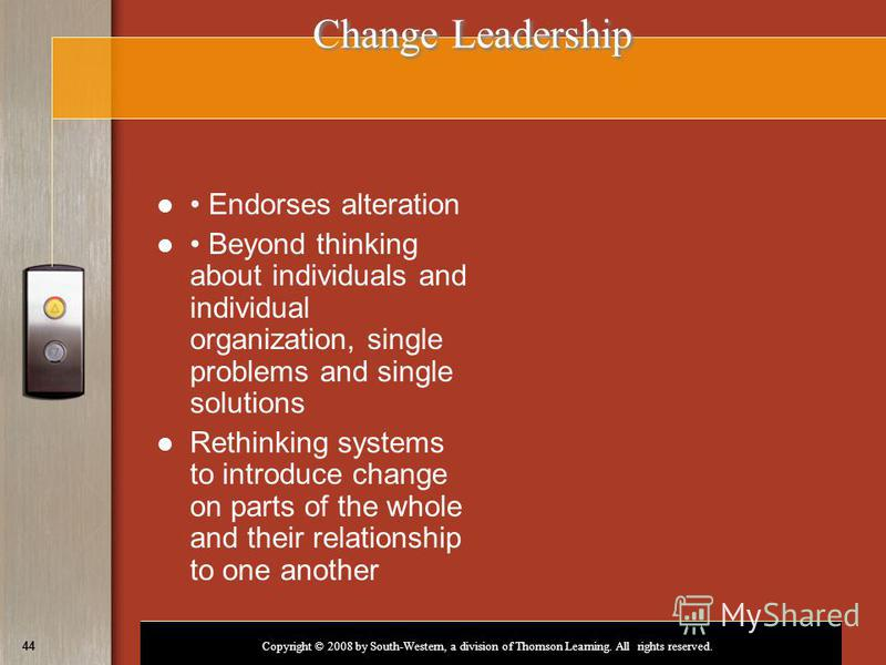 Copyright © 2008 by South-Western, a division of Thomson Learning. All rights reserved. 44 Change Leadership Endorses alteration Beyond thinking about individuals and individual organization, single problems and single solutions Rethinking systems to