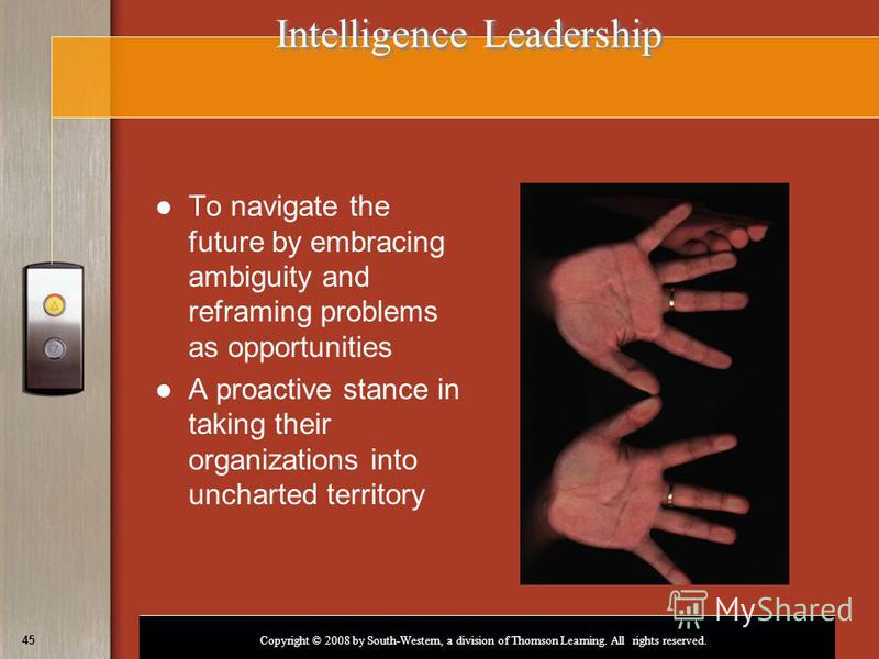 Copyright © 2008 by South-Western, a division of Thomson Learning. All rights reserved. 45 Intelligence Leadership To navigate the future by embracing ambiguity and reframing problems as opportunities A proactive stance in taking their organizations