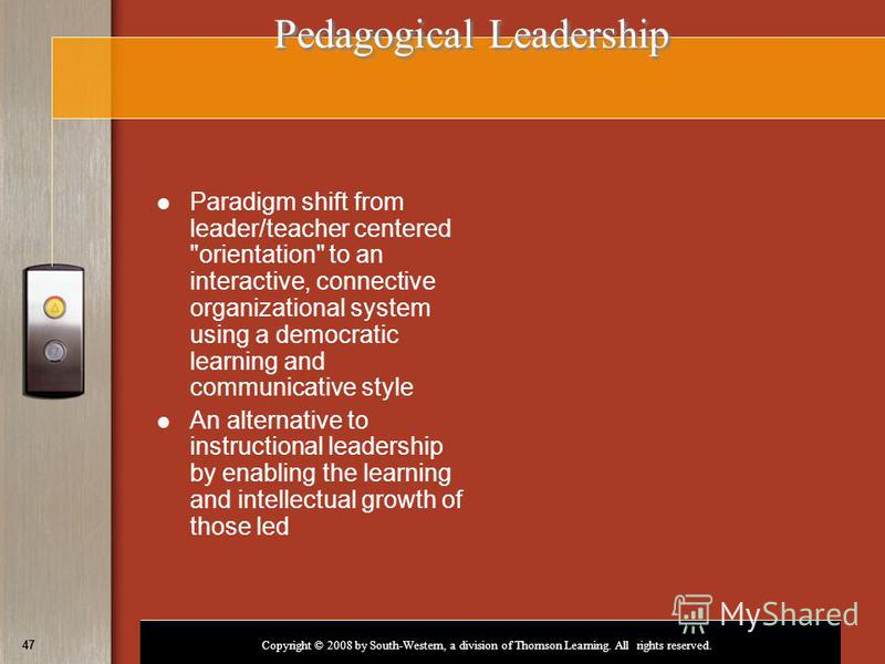 Copyright © 2008 by South-Western, a division of Thomson Learning. All rights reserved. 47 Pedagogical Leadership Paradigm shift from leader/teacher centered