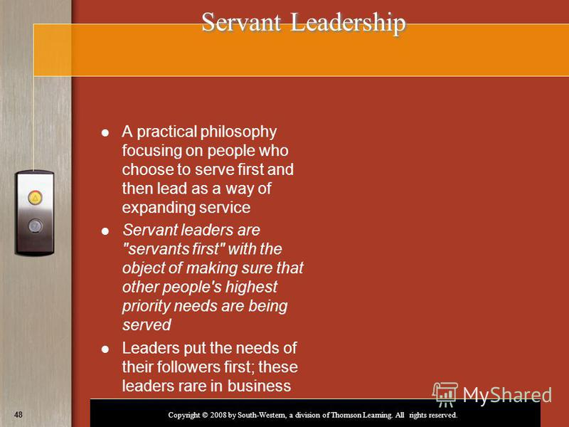 Copyright © 2008 by South-Western, a division of Thomson Learning. All rights reserved. 48 Servant Leadership Servant Leadership A practical philosophy focusing on people who choose to serve first and then lead as a way of expanding service Servant l