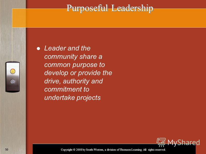 Copyright © 2008 by South-Western, a division of Thomson Learning. All rights reserved. 50 Purposeful Leadership Leader and the community share a common purpose to develop or provide the drive, authority and commitment to undertake projects