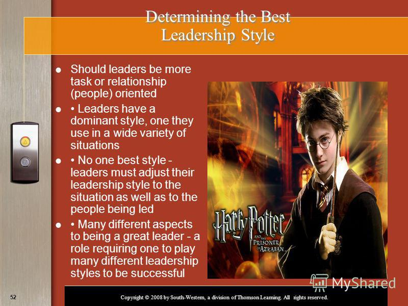 Copyright © 2008 by South-Western, a division of Thomson Learning. All rights reserved. 52 Determining the Best Leadership Style Should leaders be more task or relationship (people) oriented Leaders have a dominant style, one they use in a wide varie