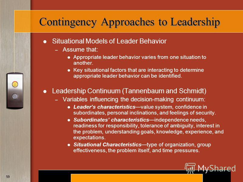 Copyright © 2008 by South-Western, a division of Thomson Learning. All rights reserved. 59 Contingency Approaches to Leadership Situational Models of Leader Behavior – Assume that: Appropriate leader behavior varies from one situation to another. Key