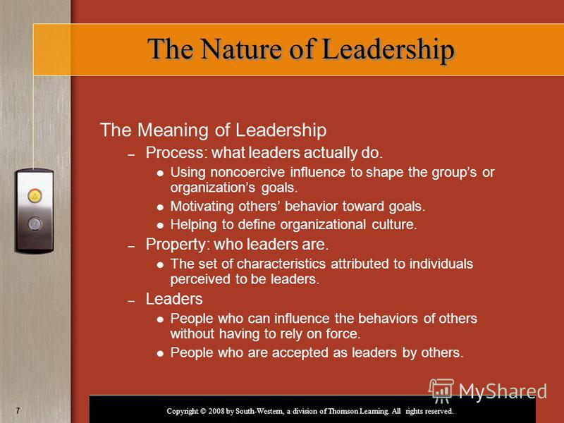 Copyright © 2008 by South-Western, a division of Thomson Learning. All rights reserved. 7 The Nature of Leadership The Meaning of Leadership – Process: what leaders actually do. Using noncoercive influence to shape the groups or organizations goals.