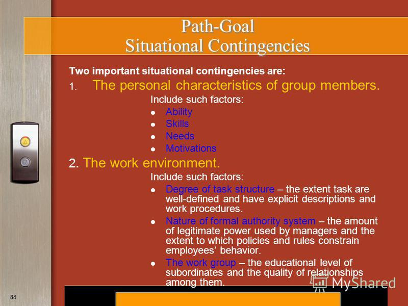 Copyright © 2008 by South-Western, a division of Thomson Learning. All rights reserved. 84 Path-Goal Situational Contingencies Two important situational contingencies are: 1. The personal characteristics of group members. Include such factors: Abilit