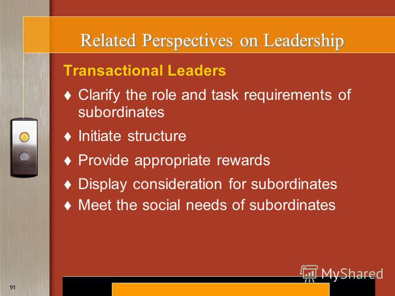 Copyright © 2008 by South-Western, a division of Thomson Learning. All rights reserved. 91 Related Perspectives on Leadership Transactional Leaders Clarify the role and task requirements of subordinates Initiate structure Provide appropriate rewards