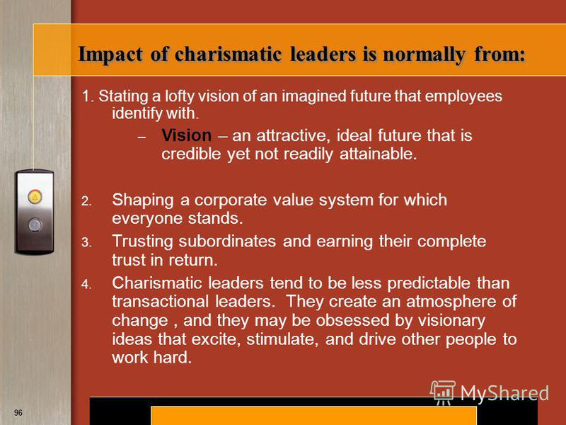 Copyright © 2008 by South-Western, a division of Thomson Learning. All rights reserved. 96 Impact of charismatic leaders is normally from: 1. Stating a lofty vision of an imagined future that employees identify with. – Vision – an attractive, ideal f