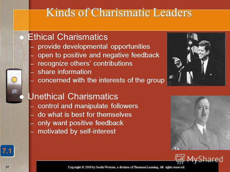 Copyright © 2008 by South-Western, a division of Thomson Learning. All rights reserved. 97 Kinds of Charismatic Leaders Ethical Charismatics – provide developmental opportunities – open to positive and negative feedback – recognize others contributio