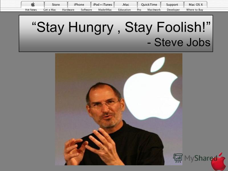 Stay Hungry, Stay Foolish! - Steve Jobs