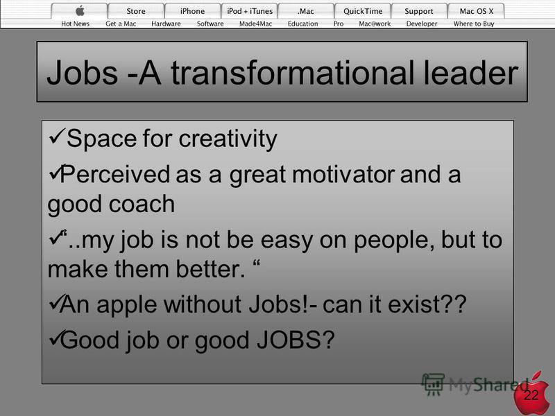 Jobs -A transformational leader Space for creativity Perceived as a great motivator and a good coach..my job is not be easy on people, but to make them better. An apple without Jobs!- can it exist?? Good job or good JOBS? 22