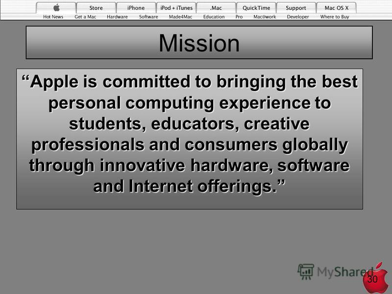 Mission Apple is committed to bringing the best personal computing experience to students, educators, creative professionals and consumers globally through innovative hardware, software and Internet offerings. 30