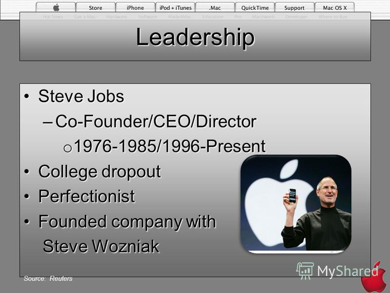 Leadership Steve JobsSteve Jobs –Co-Founder/CEO/Director o 1976-1985/1996-Present College dropoutCollege dropout PerfectionistPerfectionist Founded company withFounded company with Steve Wozniak Steve Wozniak Source: Reuters