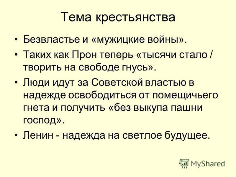Тема крестьянства Безвластье и «мужицкие войны». Таких как Прон теперь «тысячи стало / творить на свободе гнусь». Люди идут за Советской властью в надежде освободиться от помещичьего гнета и получить «без выкупа пашни господ». Ленин - надежда на свет