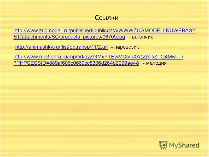 Ссылки http://animashky.ru/flist/obtransp/11/2.gifhttp://animashky.ru/flist/obtransp/11/2. gif - паровозик http://www.mp3.onru.ru/mp/bd/gyZGMxYTEwMDc/bXAzZmlsZTQ4Mw==/ ?PHPSESSID=889af606c0669cc8306d264b2099ae48http://www.mp3.onru.ru/mp/bd/gyZGMxYTEw
