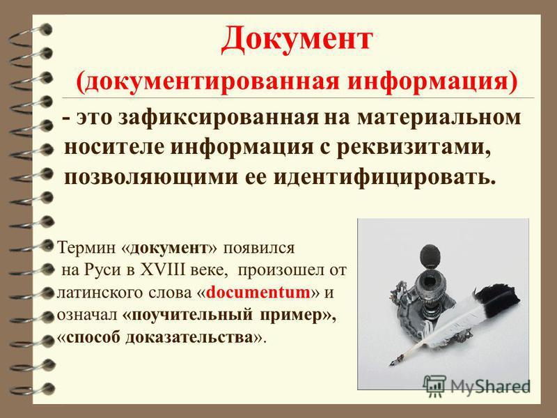 Документ (документированная информация) - это зафиксированная на материальном носителе информация с реквизитами, позволяющими ее идентифицировать. Термин «документ» появился на Руси в XVIII веке, произошел от латинского слова «documentum» и означал «