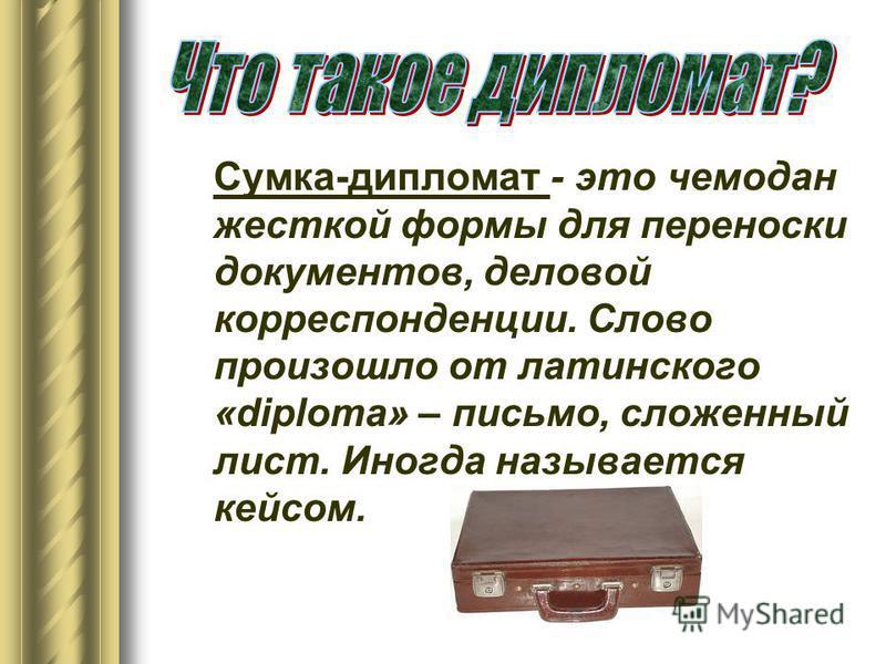 Сумка-дипломат - это чемодан жесткой формы для переноски документов, деловой корреспонденции. Слово произошло от латинского «diploma» – письмо, сложенный лист. Иногда называется кейсом.