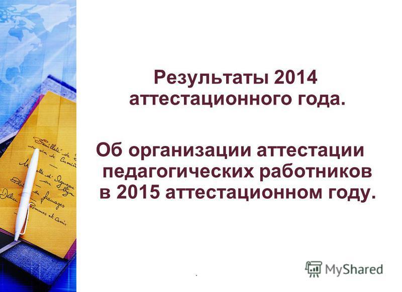 Результаты 2014 аттестационного года. Об организации аттестации педагогических работников в 2015 аттестационном году..