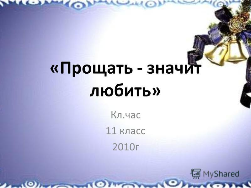 «Прощать - значит любить» Кл.час 11 класс 2010 г