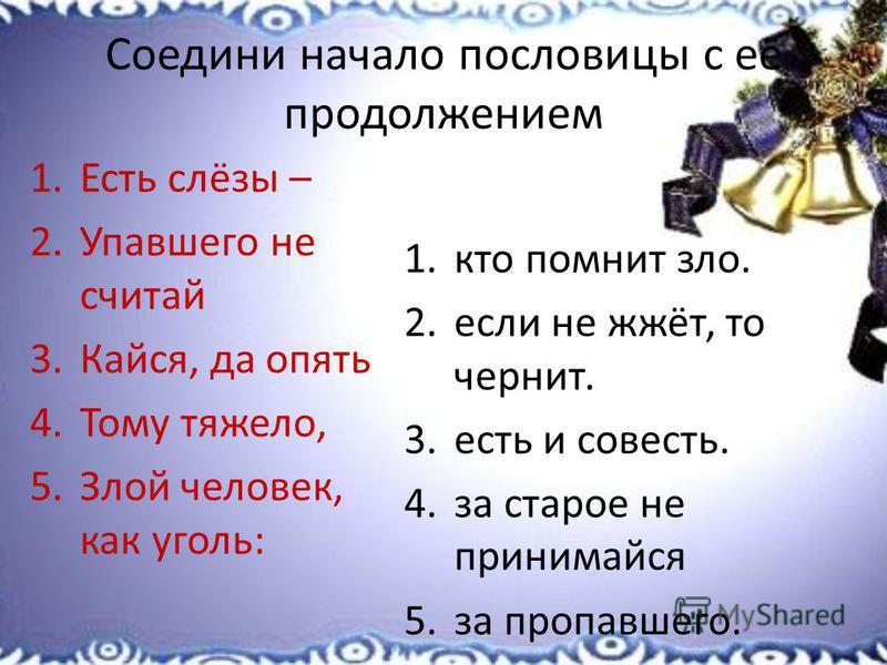 Соедини начало пословицы с её продолжением 1. Есть слёзы – 2. Упавшего не считай 3.Кайся, да опять 4. Тому тяжело, 5. Злой человек, как уголь: 1. кто помнит зло. 2. если не жжёт, то чернит. 3. есть и совесть. 4. за старое не принимайся 5. за пропавше