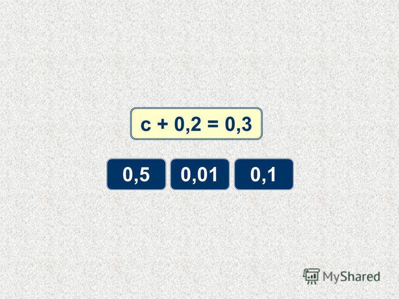 с + 0,2 = 0,3 0,50,010,1