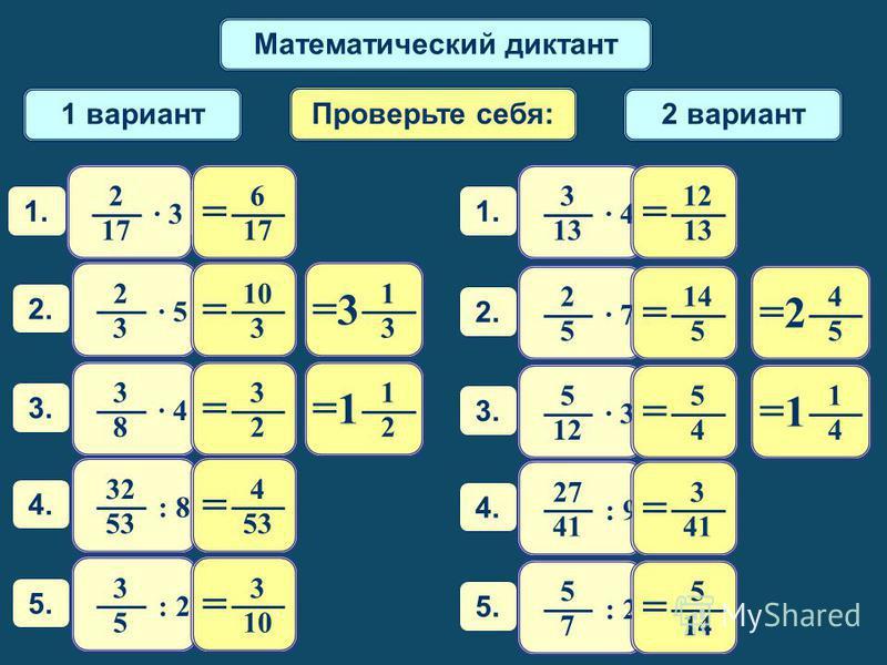 Математический диктант 1 вариант 2 вариант Проверьте себя: 1. 2 1717 · 3 1 2 1 = 1. 3 13 · 4 3.3. 3 8 1 4 1 = 3.3. 5 12 · 3 1 3 3 = 2.2. 2 3 · 5 4 5 2 = 2.2. 2 5 · 7 5.5. 3 5 : 2 5.5. 5 7 4.4. 32 53 : 8: 8 4.4. 27 41 : 9: 9 6 1717 = 3 2 = 10 3 = 3 =