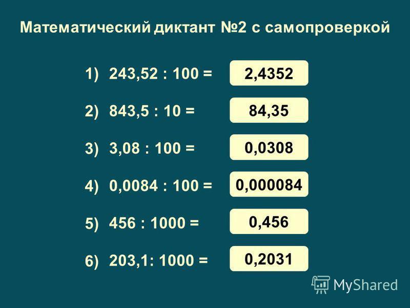 Математический диктант 2 с самопроверкой 243,52 : 100 = 843,5 : 10 = 3,08 : 100 = 0,0084 : 100 = 456 : 1000 = 203,1: 1000 = 1) 3) 4) 5) 6) 2) 2,4352 84,35 0,0308 0,000084 0,456 0,2031