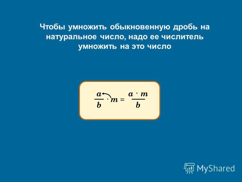 Чтобы умножить обыкновенную дробь на натуральное число, надо ее числитель умножить на это число а b · m = a · ma · m b
