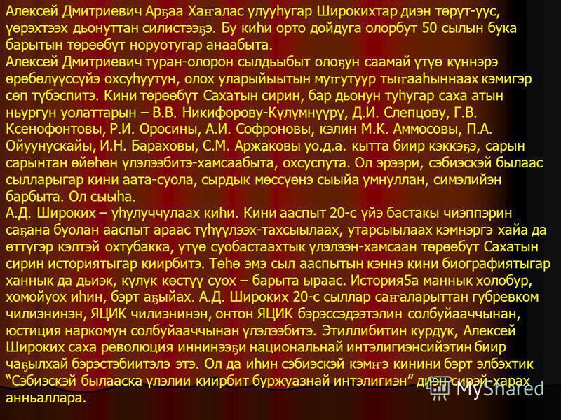Алексей Дмитриевич Ар ҕ аа Ха ҥ алас улууһугар Широкихтар диэн төрүт-уус, үөрэхтээх дьонуттан силистээ ҕ э. Бу киһи орто дойдуга олорбут 50 сылын бука барытын төрөөбүт норуотугар анаабыта. Алексей Дмитриевич туран-олорон сылдьыбыт оло ҕ ун саамай үтү