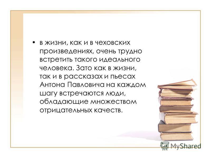 в жизни, как и в чеховских произведениях, очень трудно встретить такого идеального человека. Зато как в жизни, так и в рассказах и пьесах Антона Павловича на каждом шагу встречаются люди, обладающие множеством отрицательных качеств.