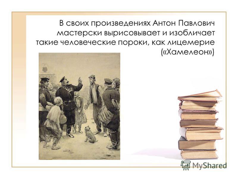 В своих произведениях Антон Павлович мастерски вырисовывает и изобличает такие человеческие пороки, как лицемерие («Хамелеон»)
