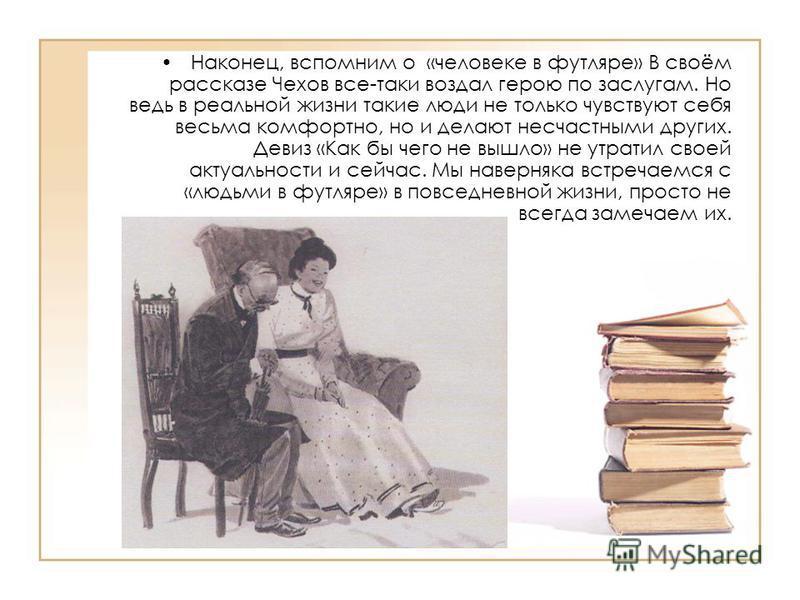 Наконец, вспомним о «человеке в футляре» В своём рассказе Чехов все-таки воздал герою по заслугам. Но ведь в реальной жизни такие люди не только чувствуют себя весьма комфортно, но и делают несчастными других. Девиз «Как бы чего не вышло» не утратил