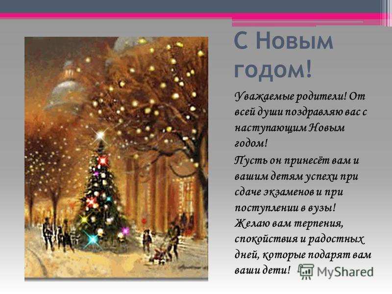 С Новым годом! Уважаемые родители! От всей души поздравляю вас с наступающим Новым годом! Пусть он принесёт вам и вашим детям успехи при сдаче экзаменов и при поступлении в вузы! Желаю вам терпения, спокойствия и радостных дней, которые подарят вам в