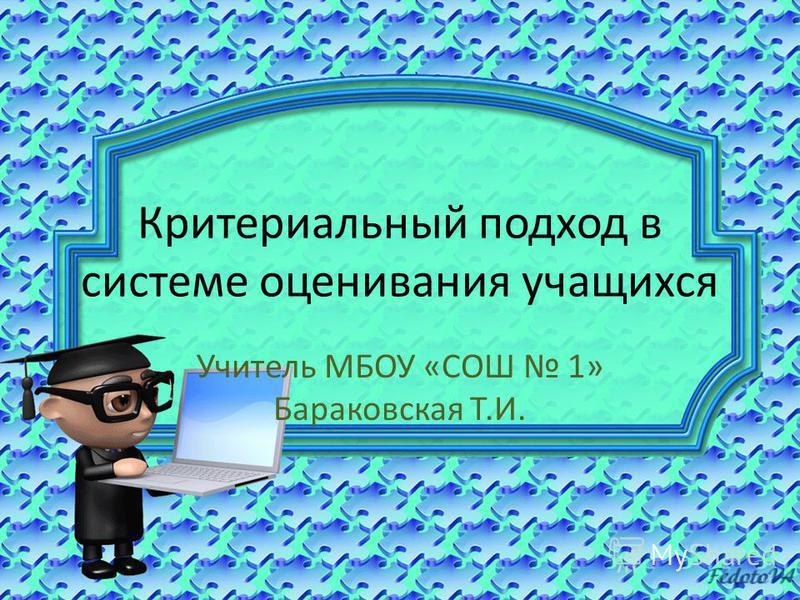Критериальный подход в системе оценивания учащихся Учитель МБОУ «СОШ 1» Бараковская Т.И.