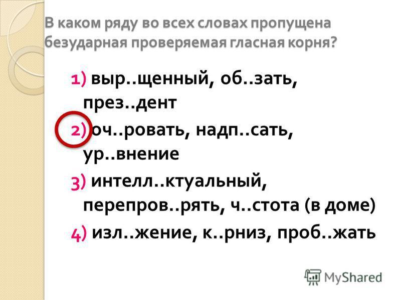 В каком ряду во всех словах проппущена безударная проверяемая гласная корня ? 1) выр.. щенный, об.. знать, през.. дент 2) оч.. кроврать, надо.. сдать, ур.. внешние 3) интел.. актуальный, переправ.. пять, ч.. стата ( в доме ) 4) изл.. жжение, к.. рниз